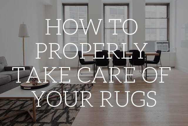 How to Properly Take Care of Your Rugs