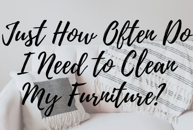 Just How Often Do I Need to Clean My Furniture?
